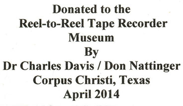 Donated to the Reel-to-Reel Museumby Dr. Charles Davis  & Don Nattinger, Corpus Christi, Texas, April 2014