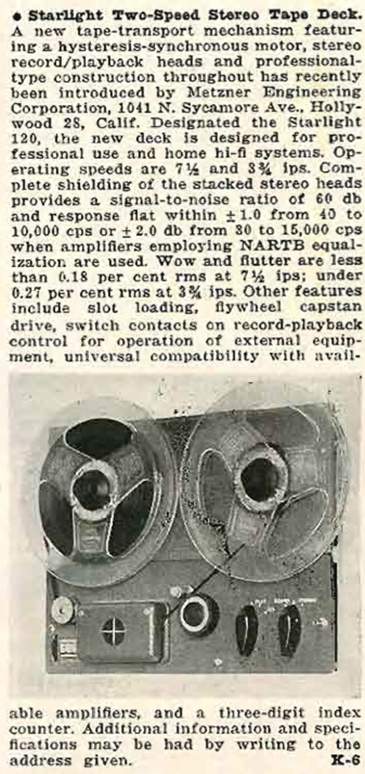 this 1958 announcement in the Audio Engineering magazine was the first tape transport produced by Robert Metzner.  The summary states the tape deck was manufactured by the Metzner Electronics Corporation, 1041 Sycamore Ave., Hollywood, CA.