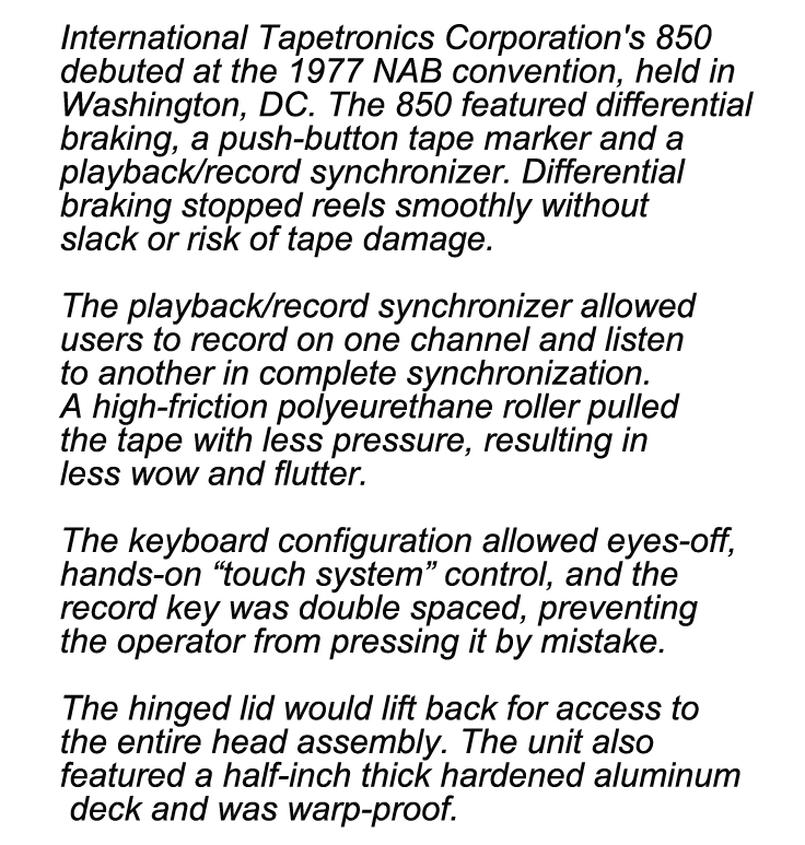 "International Tapetronics Corporation's 850  debuted at the 1977 NAB convention, held in  Washington, DC. The 850 featured differential  braking, a push-button tape marker and a  playback/record synchronizer. Differential  braking stopped reels smoothly without  slack or risk of tape damage.   The playback/record synchronizer allowed  users to record on one channel and listen  to another in complete synchronization. A high-friction polyeurethane roller pulled  the tape with less pressure, resulting in  less wow and flutter.   The keyboard configuration allowed eyes-off,  hands-on ""touch system"" control, and the  record key was double spaced, preventing  the operator from pressing it by mistake.   The hinged lid would lift back for access to  the entire head assembly. The unit also  featured a half-inch thick hardened aluminum  deck and was warp-proof."